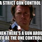 Dirty Harry | I HAVE A STRICT GUN CONTROL  POLICY WHEN THERE'S A GUN AROUND I LIKE TO BE THE ONE CONTROLLING IT | image tagged in dirty harry | made w/ Imgflip meme maker