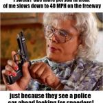 The cops must get a kick out of watching us slow to a crawl when we see them! | I swear!  One more person in front of me slows down to 40 MPH on the freeway just because they see a police car ahead looking for speeders! | image tagged in madea with gun | made w/ Imgflip meme maker
