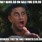 DJ Pauly D Meme | RAY BANS GO ON SALE FOR $19.99 BECAUSE THEY'RE ONLY WORTH $19.99. | image tagged in memes,dj pauly d,sunglasses | made w/ Imgflip meme maker