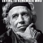 Keith Richards | KEITH RICHARDS TRYING TO REMEMBER WHO KEITH RICHARDS IS | image tagged in keith richards confessions | made w/ Imgflip meme maker