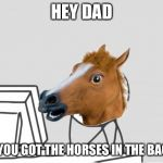 Computer Horse Meme | HEY DAD DO YOU GOT THE HORSES IN THE BACK? | image tagged in memes,computer horse | made w/ Imgflip meme maker