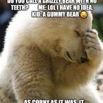 Facepalm Bear Meme | KID: HEY MOMMY!               ME: YES.               KID: WHAT DO YOU CALL A GRIZZLY BEAR WITH NO TEETH?         ME: LOL I HAVE NO IDEA.     | image tagged in memes,facepalm bear | made w/ Imgflip meme maker