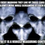 Aliens study traffic so you don't have to. | EVERY MORNING THEY LINE UP THOSE CARS AND SLOWLY MOVE WHILE SCREAMING AT EACH OTHER MAYBE IT IS A VEHICLE MEASURING CONTEST | image tagged in angry aliens,traffic jams,watching humans is hard work,destroy all humans,what are they thinking | made w/ Imgflip meme maker