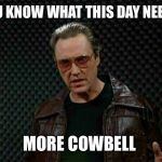 Needs More Cowbell | YOU KNOW WHAT THIS DAY NEEDS MORE COWBELL | image tagged in needs more cowbell | made w/ Imgflip meme maker