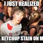 Going To Need Some Dawn On That! | I JUST REALIZED I HAVE A KETCHUP STAIN ON MY SHIRT | image tagged in memes,sudden clarity clarence | made w/ Imgflip meme maker
