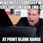 Angry Computer User | WHEN YOU SEE YOURSELF MISS EVERY SHOT IN YOUR LMG CLIP AT POINT BLANK RANGE | image tagged in angry computer user | made w/ Imgflip meme maker