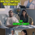 My first meme using ArfArf's new template! | WHERE EXACTLY DID YOU CONTRACT THIS DISEASE? THE AIRPORT, WHY? SIR, IT APPEARS YOU HAVE A TERMINAL ILLNESS | image tagged in just ok surgeon commercial,keep calm and enrolling medicaid members,arfarf,new template,doctor and patient | made w/ Imgflip meme maker