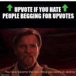 You have become the very thing you swore to destroy | UPVOTE IF YOU HATE PEOPLE BEGGING FOR UPVOTES | image tagged in you have become the very thing you swore to destroy | made w/ Imgflip meme maker