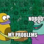 spongebob box | MY PROBLEMS NOBODY | image tagged in spongebob box | made w/ Imgflip meme maker