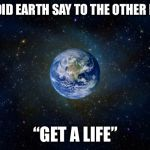 "planet earth from space | WHAT DID EARTH SAY TO THE OTHER PLANET ""GET A LIFE"" 