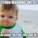 Baby Fist Pump | FLASH FLOOD WARNING UNTIL 715PM. (NOW I CAN IGNORE EVERYONE *AND* HAVE AN EXCUSE!) | image tagged in baby fist pump | made w/ Imgflip meme maker