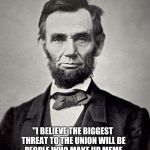 "Abraham Lincoln | ""I BELIEVE THE BIGGEST THREAT TO THE UNION WILL BE PEOPLE WHO MAKE UP MEME QUOTES ABOUT ME THAT I NEVER SAID"" 