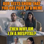 Just OK Surgeon commercial | OUR TESTS SHOW THAT YOU ARE PART OF A MEME IT'S GONE VIRAL THEN WHY AM I IN A HOSPITAL? | image tagged in just ok surgeon commercial | made w/ Imgflip meme maker