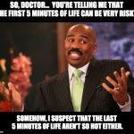 Steve Harvey Meme | SO, DOCTOR...  YOU'RE TELLING ME THAT THE FIRST 5 MINUTES OF LIFE CAN BE VERY RISKY. SOMEHOW, I SUSPECT THAT THE LAST 5 MINUTES OF LIFE AREN | image tagged in memes,steve harvey | made w/ Imgflip meme maker