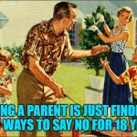 Maybe longer... | BEING A PARENT IS JUST FINDING NEW WAYS TO SAY NO FOR 18 YEARS | image tagged in nostalgic family,parenting,happy friday,readjusted | made w/ Imgflip meme maker