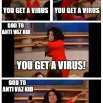 Oprah You Get A Car Everybody Gets A Car Meme | YOU GET A VIRUS YOU GET A VIRUS YOU GET A VIRUS! YOU GET A VIRUS GOD TO ANTI VAZ KID GOD TO ANTI VAZ KID GOD TO ANTI VAZ KID GOD TO ANTI VAZ | image tagged in memes,oprah you get a car everybody gets a car | made w/ Imgflip meme maker
