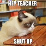 Grumpy Cat Table Meme | HEY TEACHER SHUT UP | image tagged in memes,grumpy cat table,grumpy cat | made w/ Imgflip meme maker