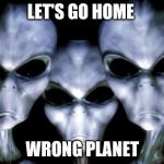 Angry aliens | LET'S GO HOME WRONG PLANET | image tagged in angry aliens | made w/ Imgflip meme maker
