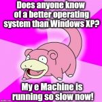 Slowpoke Meme | Does anyone know of a better operating system than Windows XP? My e Machine is running so slow now! | image tagged in memes,slowpoke | made w/ Imgflip meme maker