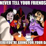Disney villains  | NEVER TELL YOUR FRIENDS WHERE YOU'RE GOING FOR YOUR DATE | image tagged in disney villains | made w/ Imgflip meme maker