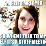 Overly Attached Girlfriend Meme | I'M SELF EMPLOYED SO WHEN I TALK TO MY SELF ITS A STAFF MEETING | image tagged in memes,overly attached girlfriend | made w/ Imgflip meme maker