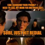 Inception Meme | CAN I BORROW YOUR PHONE?  I NEED TO CALL MY MOM FOR MOTHERS DAY SURE, JUST HIT REDIAL | image tagged in memes,inception | made w/ Imgflip meme maker