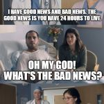 Just OK Surgeon commercial | I HAVE GOOD NEWS AND BAD NEWS. THE GOOD NEWS IS YOU HAVE 24 HOURS TO LIVE. I MEANT TO TELL YOU YESTERDAY. OH MY GOD! WHAT'S THE BAD NEWS? | image tagged in just ok surgeon commercial | made w/ Imgflip meme maker