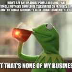 But Thats None Of My Business (Neutral) Meme | I DON'T SEE ANY OF THOSE PEOPLE ARGUING THAT SINGLE MOTHERS SHOULD BE CELEBRATED ON FATHER'S DAY CALLING FOR SINGLE FATHERS TO BE CELEBRATED | image tagged in memes,but thats none of my business neutral,AdviceAnimals | made w/ Imgflip meme maker