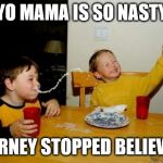 Yo Mamas So Fat Meme | YO MAMA IS SO NASTY JOURNEY STOPPED BELIEVING | image tagged in memes,yo mamas so fat,journey | made w/ Imgflip meme maker