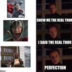 perfection | SHOW ME THE REAL THOR I SAID THE REAL THOR PERFECTION | image tagged in perfection | made w/ Imgflip meme maker