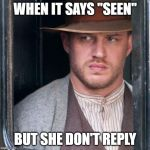"Tom Hardy  Meme | WHEN IT SAYS ""SEEN"" BUT SHE DON'T REPLY 