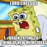 No offense to lordcheesus | LORD CHEESUS BRAIN TRYING TO THINK OF NEW MEME IDEAS | image tagged in spongebob writing | made w/ Imgflip meme maker