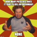 Crazy Hispanic Man Meme | HOW MANY POTATOES DOES IT TAKE TO KILL AN IRISHMAN? NONE | image tagged in memes,crazy hispanic man | made w/ Imgflip meme maker