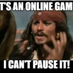 Why Is The Rum Gone Meme | IT'S AN ONLINE GAME I CAN'T PAUSE IT! | image tagged in memes,why is the rum gone | made w/ Imgflip meme maker