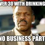 Lethal Weapon Danny Glover Meme | PEOPLE OVER 30 WITH DRINKING BUDDIES BUT NO BUSINESS PARTNERS | image tagged in memes,lethal weapon danny glover | made w/ Imgflip meme maker