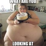 Jroc113 | WHAT ARE YOU LOOKING AT | image tagged in happy birthday fat girl | made w/ Imgflip meme maker