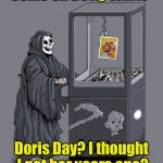 Grim Reaper Claw Machine | Come on Betty White Doris Day? I thought I got her years ago? | image tagged in grim reaper claw machine | made w/ Imgflip meme maker