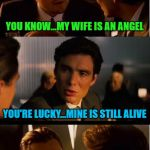 Marriage is a wonderful thing! | YOU KNOW...MY WIFE IS AN ANGEL YOU'RE LUCKY...MINE IS STILL ALIVE | image tagged in memes,inception,my wife is an angel,funny,marriage,happily never after | made w/ Imgflip meme maker