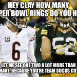 Packers Meme | HEY CLAY HOW MANY SUPER BOWL RINGS DO YOU HAVE LET ME SEE ONE TWO A LOT MORE THAN YOU HAVE. BECAUSE YOU'RE TEAM SUCKS CUTLER. | image tagged in memes,packers | made w/ Imgflip meme maker