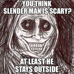 Unwanted House Guest Meme | YOU THINK SLENDER MAN IS SCARY? AT LEAST HE STAYS OUTSIDE | image tagged in memes,unwanted house guest | made w/ Imgflip meme maker