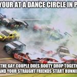 Because Race Car Meme | WHEN YOUR AT A DANCE CIRCLE IN PROM AND THE GAY COUPLE DOES BOOTY DROP TOGETHER AND YOU AND YOUR STRAIGHT FRIENDS START RUNNING AWAY | image tagged in memes,because race car | made w/ Imgflip meme maker