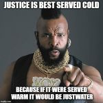 Mr T Pity The Fool Meme | JUSTICE IS BEST SERVED COLD BECAUSE IF IT WERE SERVED WARM IT WOULD BE JUSTWATER | image tagged in memes,mr t pity the fool | made w/ Imgflip meme maker