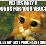 Shrek Cat Meme | PLZ ITS ONLY 8 POUNDS FOR 1000 VBUCKS! IT'LL BE MY LAST PURCHASE I SWEAR | image tagged in memes,shrek cat | made w/ Imgflip meme maker