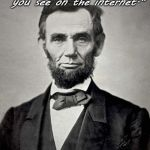 "Don't do it, kids. | ""Don't believe everything you see on the internet."" - Abraham Lincoln 