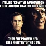 "Will Ferrell Meme | I YELLED ""COW!"" AT A WOMAN ON A BIKE AND SHE GAVE ME THE FINGER. THEN SHE PLOWED HER BIKE RIGHT INTO THE COW. 