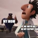 Officer Earl Running | MY MOM ME WITH AN F ON MY REPORT CARD | image tagged in officer earl running | made w/ Imgflip meme maker