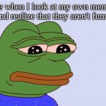 Pepe the Frog | Me when I look at my own memes and realize that they aren't funny | image tagged in pepe the frog | made w/ Imgflip meme maker