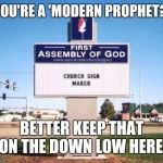 church sign | YOU'RE A 'MODERN PROPHET?' BETTER KEEP THAT ON THE DOWN LOW HERE! | image tagged in church sign | made w/ Imgflip meme maker