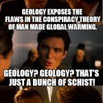 Geology? I don't think that political organization, the UN's IPCC recognizes that as a settled science. | GEOLOGY EXPOSES THE FLAWS IN THE CONSPIRACY THEORY OF MAN MADE GLOBAL WARMING. GEOLOGY? GEOLOGY? THAT'S JUST A BUNCH OF SCHIST! | image tagged in memes,inception | made w/ Imgflip meme maker