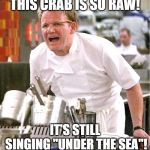 "Chef Gordon Ramsay Meme | THIS CRAB IS SO RAW! IT'S STILL SINGING ""UNDER THE SEA""! 